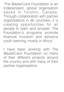 'The MasterCard Foundation is an independent, global organisation based in Toronto, Canada.  Through collaboration with partner organisations in 46 countries, it is creating opportunities for all people to learn and prosper. The Foundation's programs promote financial inclusion and advance youth learning, mostly in Africa.'