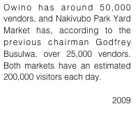 Owino has around 50,000 vendors, and Nakivubo Park Yard Market has, according to the previous chairman Godfrey Busulwa, over 25,000 vendors. Both markets have an estimated 200,000 visitors each day.